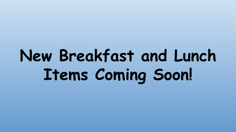 New Breakfast & Lunch Items Coming Soon!